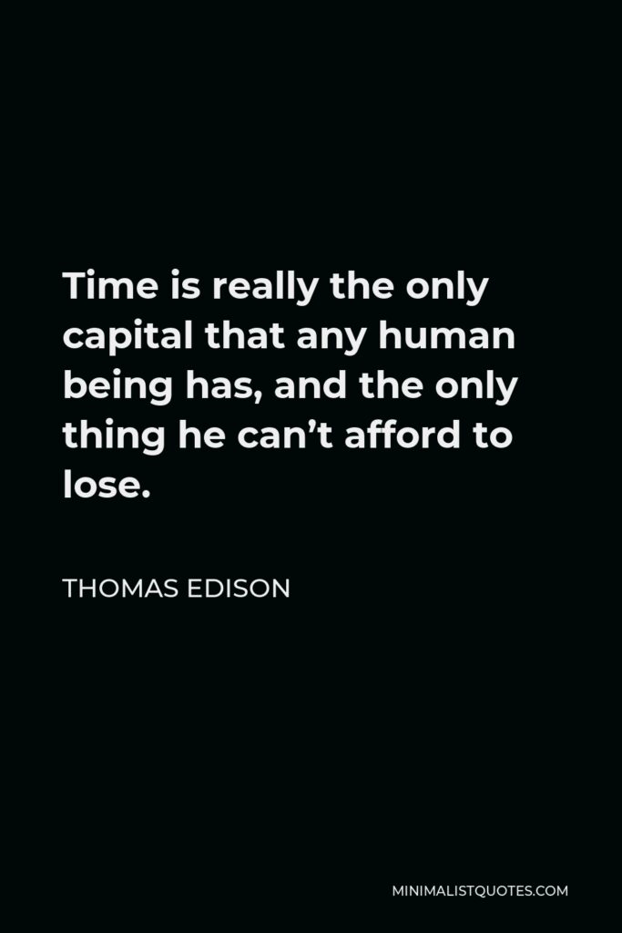 Thomas Edison Quote - Time is really the only capital that any human being has, and the only thing he can't afford to lose.