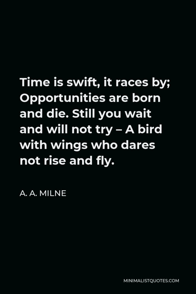 A. A. Milne Quote - Time is swift, it races by; Opportunities are born and die. Still you wait and will not try – A bird with wings who dares not rise and fly.