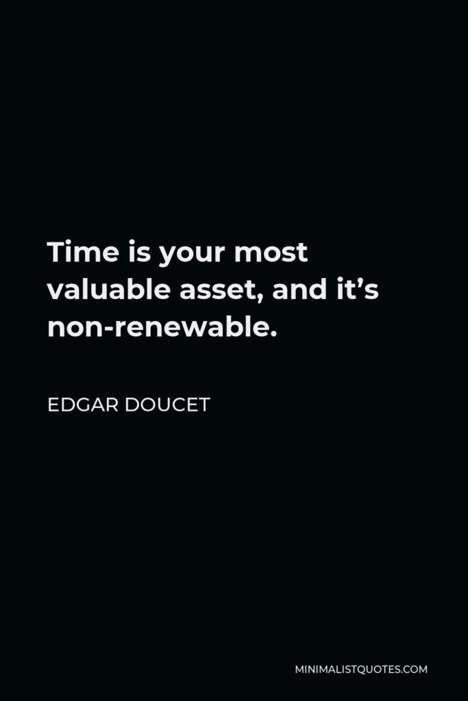 Edgar Doucet Quote - Time is your most valuable asset, and it's non-renewable.