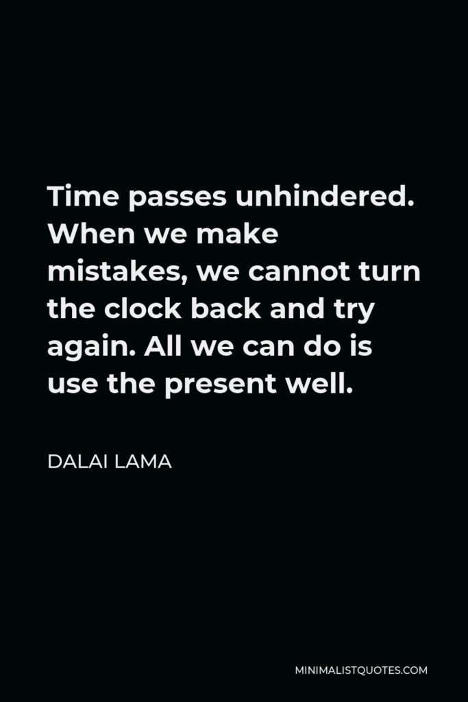Dalai Lama Quote - Time passes unhindered. When we make mistakes, we cannot turn the clock back and try again. All we can do is use the present well.