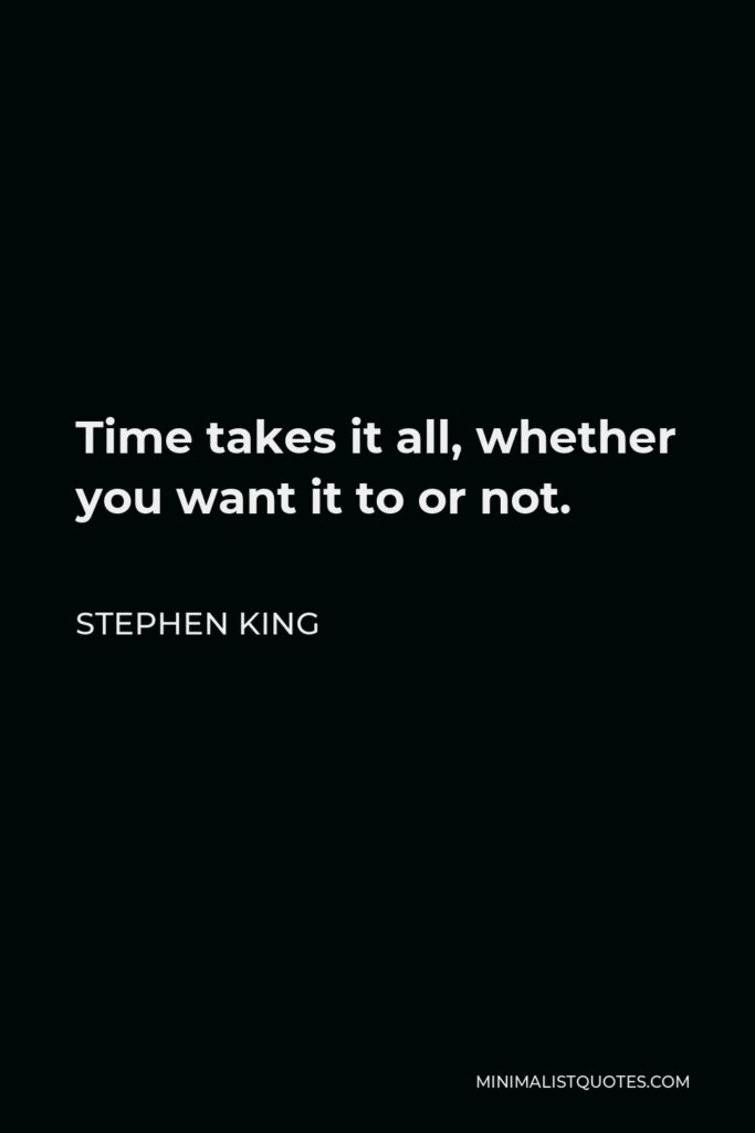 Stephen King Quote - Time takes it all, whether you want it to or not.