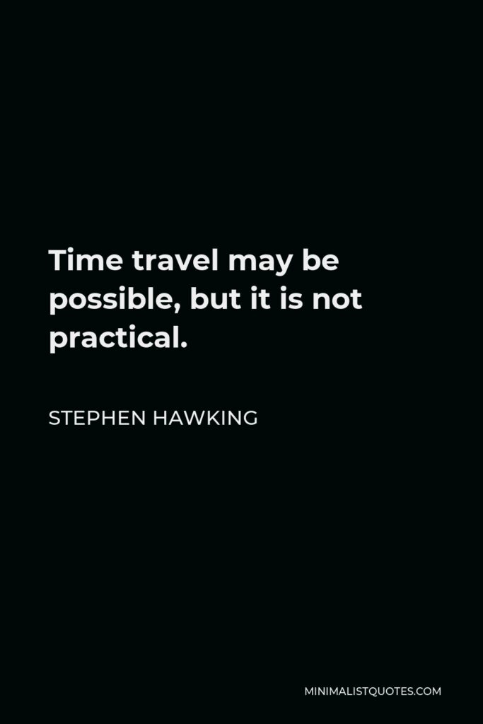 Stephen Hawking Quote - Time travel may be possible, but it is not practical.