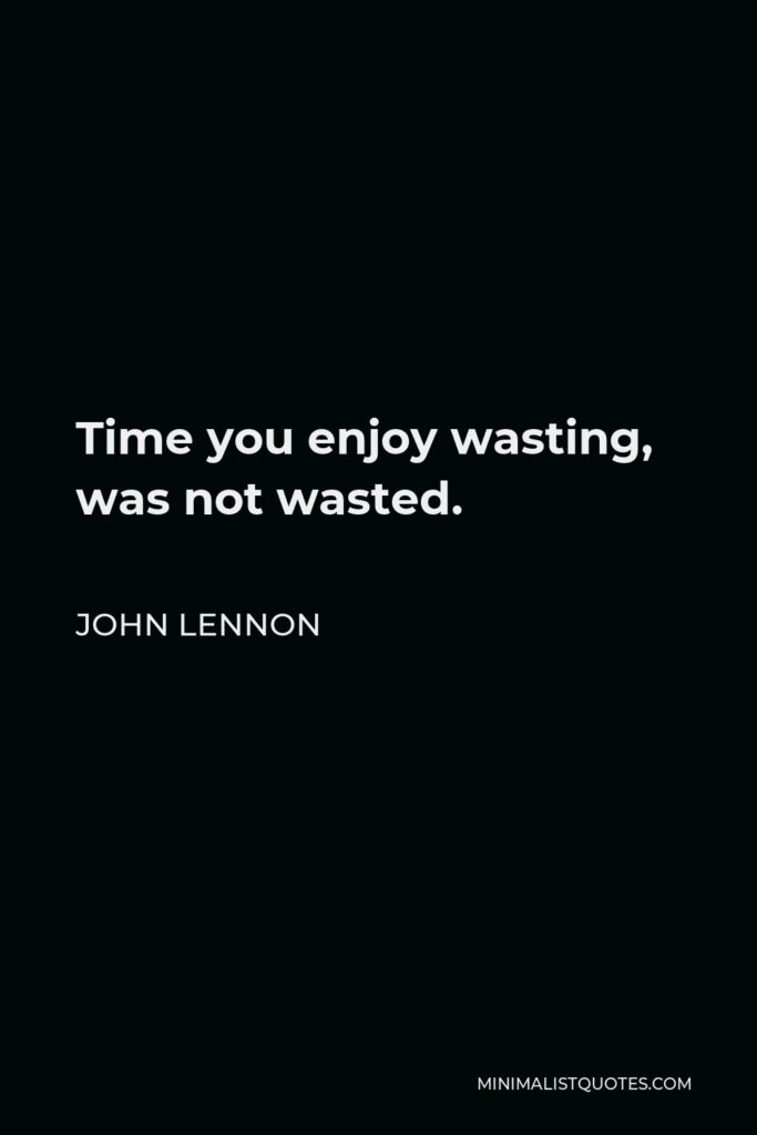 John Lennon Quote - Time you enjoy wasting, was not wasted.