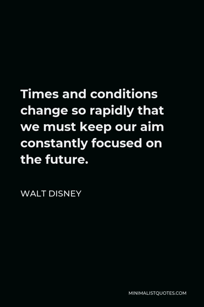 Walt Disney Quote - Times and conditions change so rapidly that we must keep our aim constantly focused on the future.