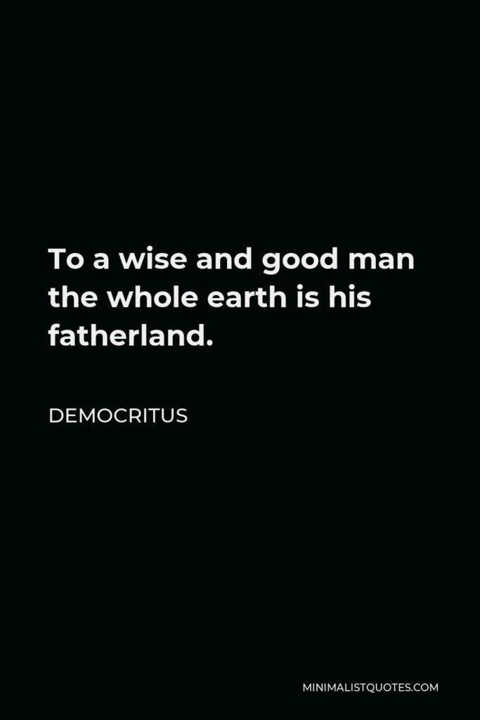 Democritus Quote - To a wise and good man the whole earth is his fatherland.