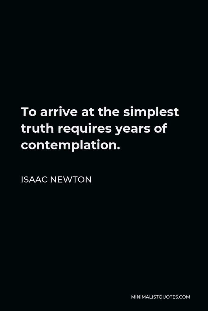 Isaac Newton Quote - To arrive at the simplest truth requires years of contemplation.