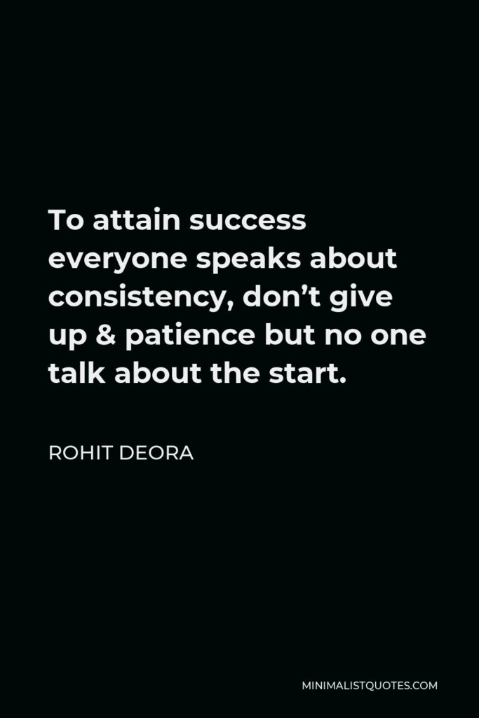 Rohit Deora Quote - To attain success everyone speaks about consistency, don't give up & patience but no one talk about the start.