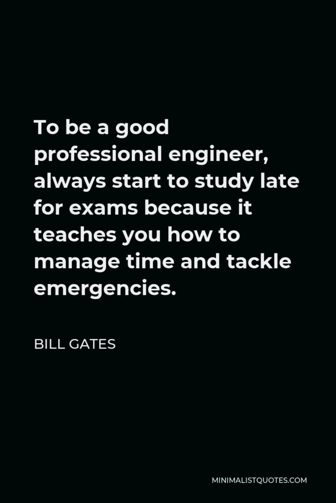 Bill Gates Quote - To be a good professional engineer, always start to study late for exams because it teaches you how to manage time and tackle emergencies.