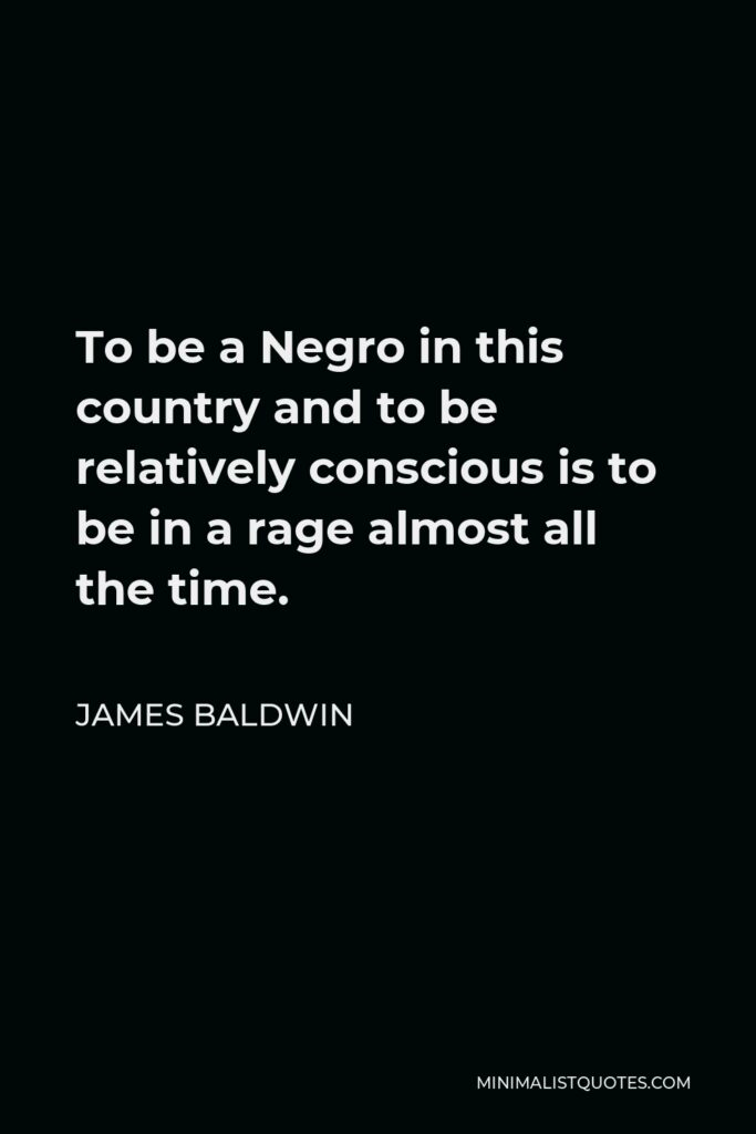 James Baldwin Quote - To be a Negro in this country and to be relatively conscious is to be in a rage almost all the time.