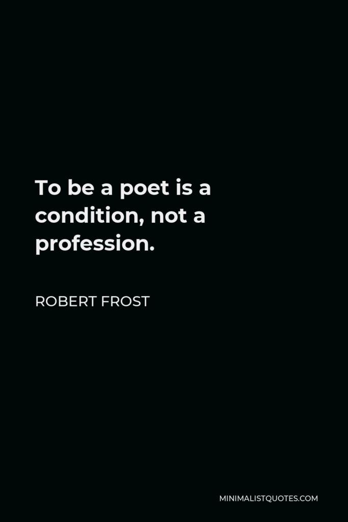 Robert Frost Quote - To be a poet is a condition, not a profession.