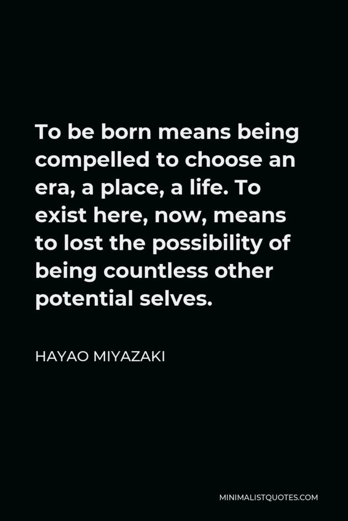 Hayao Miyazaki Quote - To be born means being compelled to choose an era, a place, a life. To exist here, now, means to lost the possibility of being countless other potential selves.