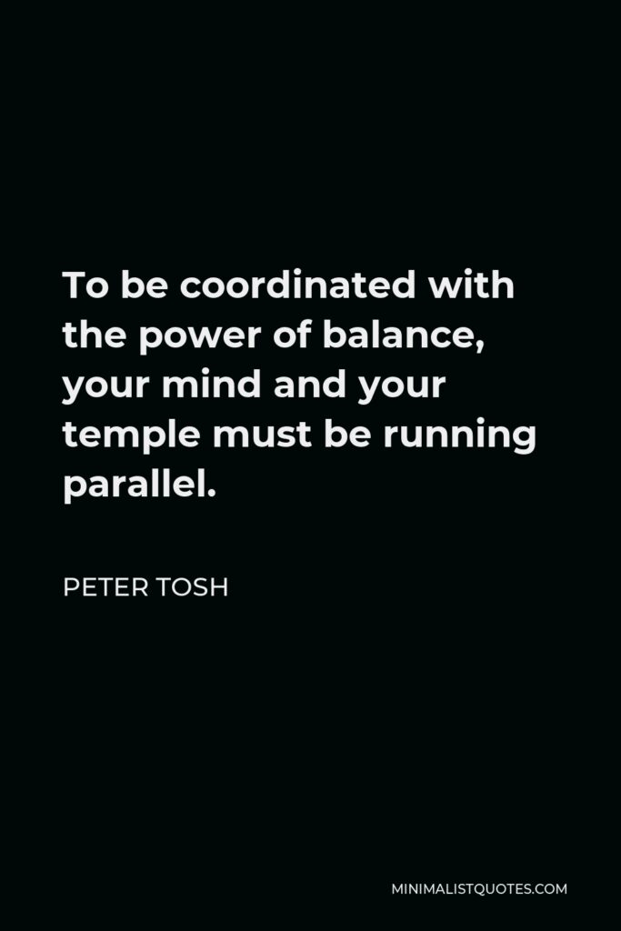 Peter Tosh Quote - To be coordinated with the power of balance, your mind and your temple must be running parallel.