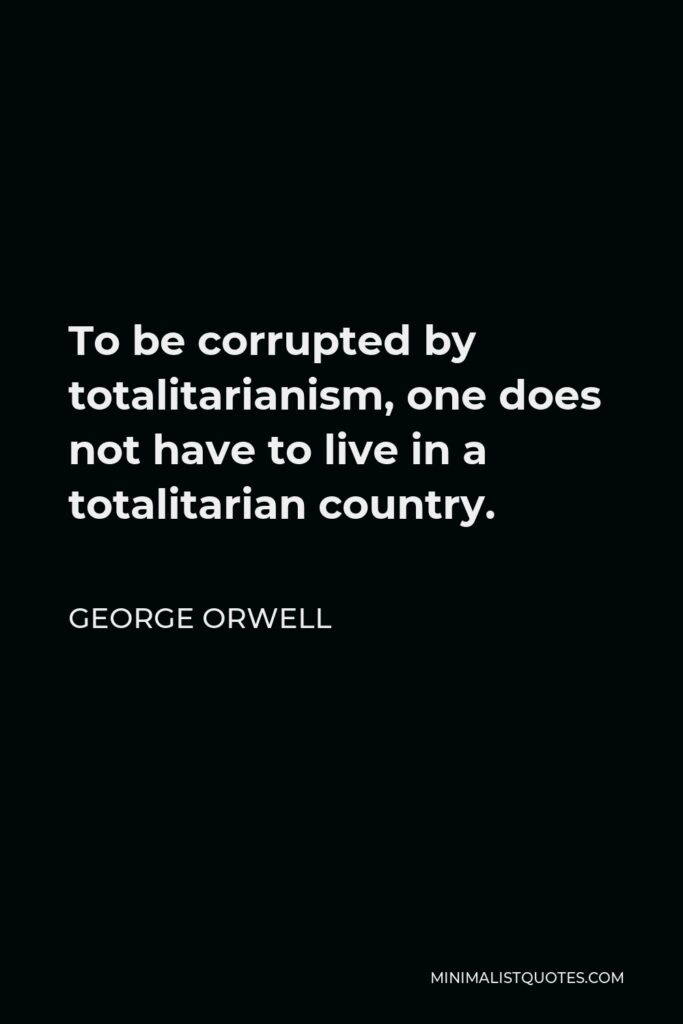 George Orwell Quote - To be corrupted by totalitarianism, one does not have to live in a totalitarian country.