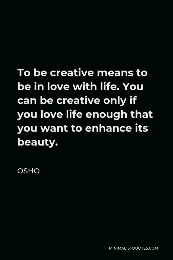 Osho Quote - To be creative means to be in love with life. You can be creative only if you love life enough that you want to enhance its beauty.