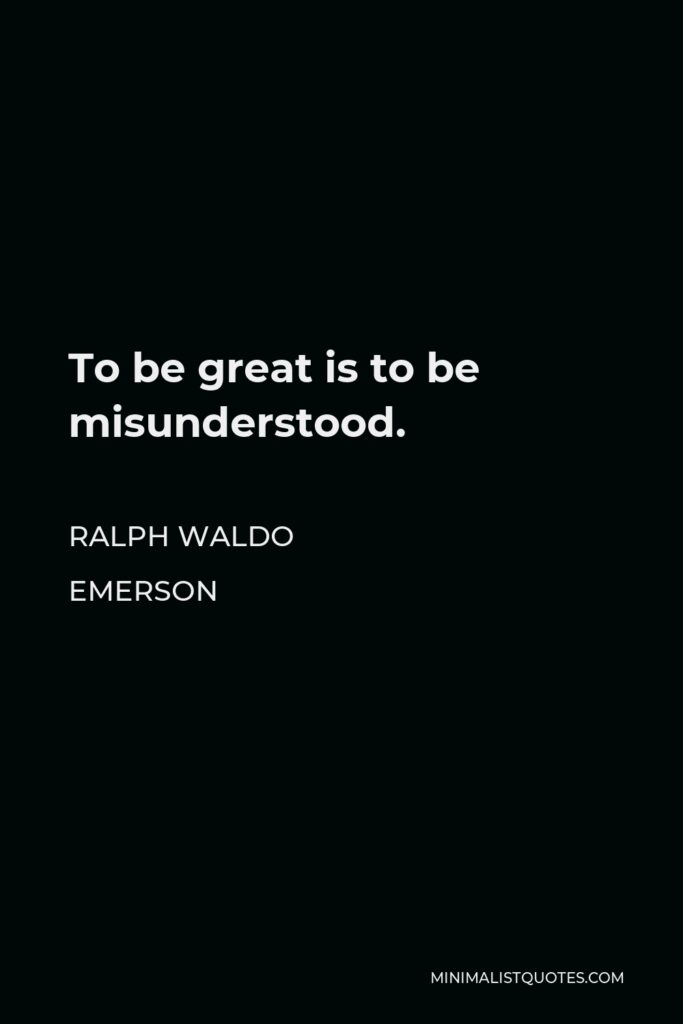 Ralph Waldo Emerson Quote - To be great is to be misunderstood.