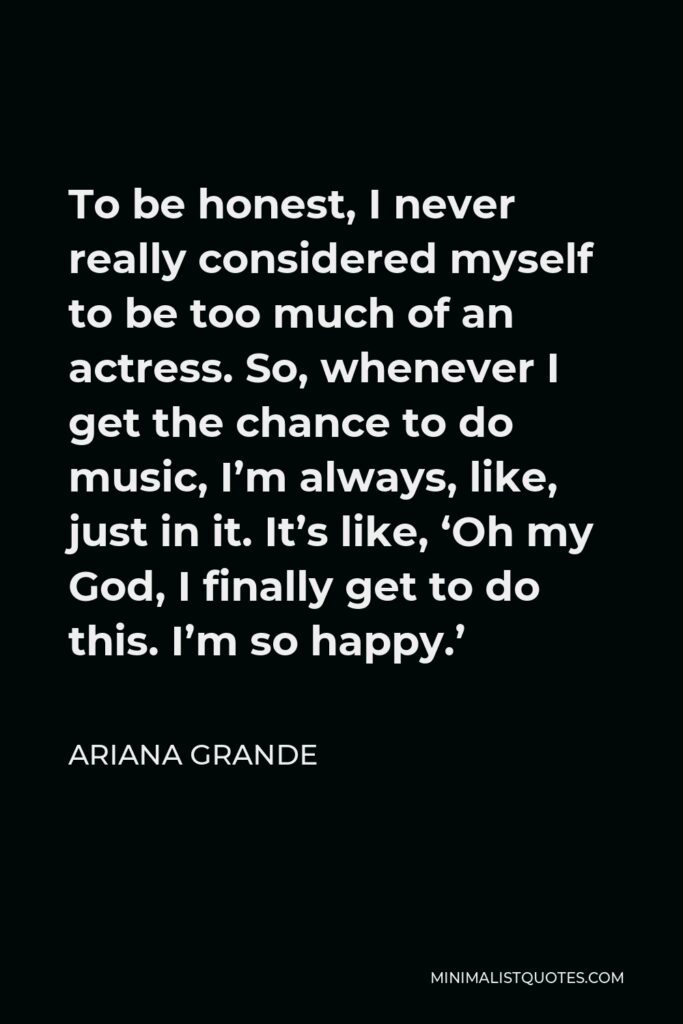 Ariana Grande Quote - To be honest, I never really considered myself to be too much of an actress. So, whenever I get the chance to do music, I'm always, like, just in it. It's like, 'Oh my God, I finally get to do this. I'm so happy.'