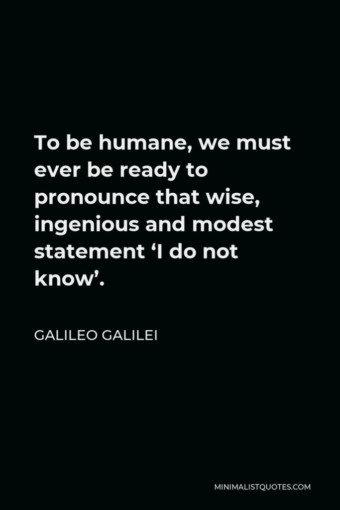 Galileo Galilei Quote - To be humane, we must ever be ready to pronounce that wise, ingenious and modest statement 'I do not know'.
