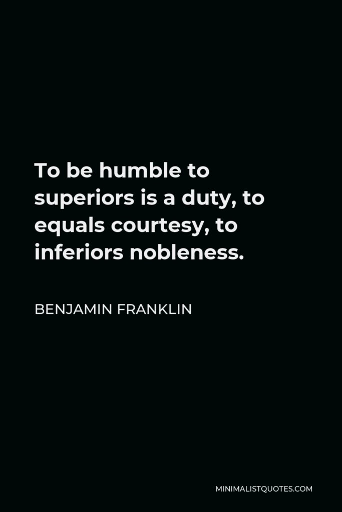 Benjamin Franklin Quote - To be humble to superiors is a duty, to equals courtesy, to inferiors nobleness.