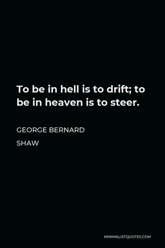 George Bernard Shaw Quote - To be in hell is to drift; to be in heaven is to steer.