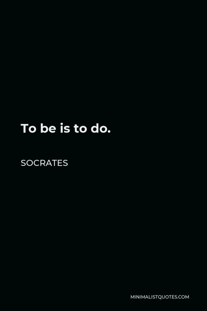 Socrates Quote - To be is to do.