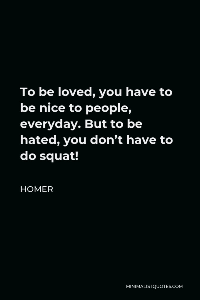 Homer Quote - To be loved, you have to be nice to people, everyday. But to be hated, you don't have to do squat!