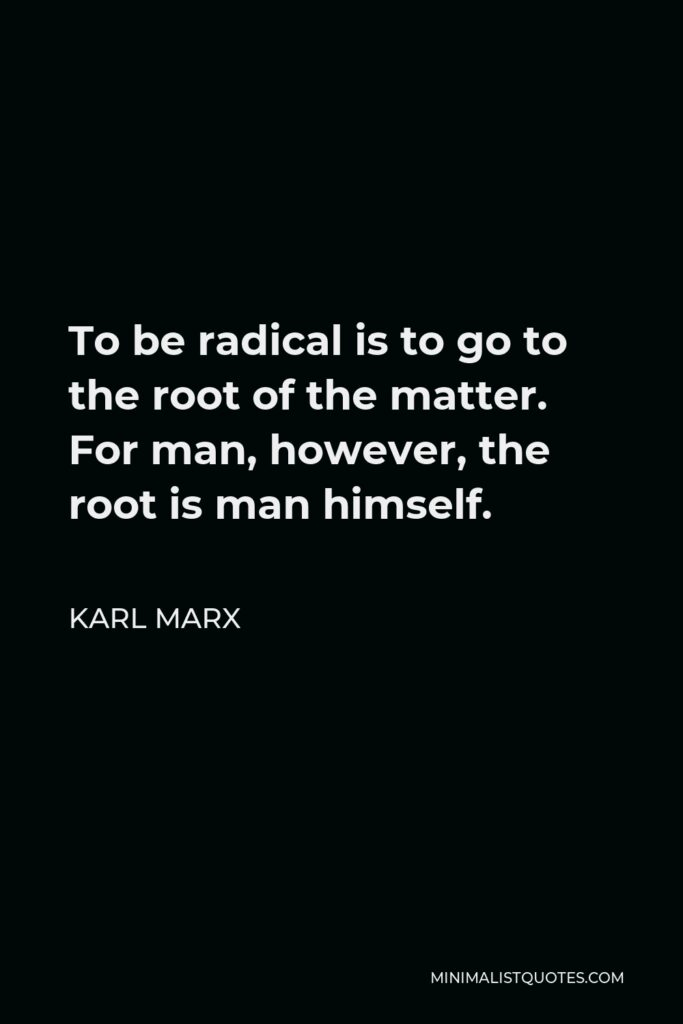 Karl Marx Quote - To be radical is to go to the root of the matter. For man, however, the root is man himself.