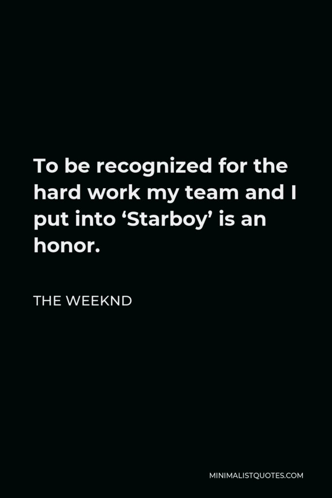 The Weeknd Quote - To be recognized for the hard work my team and I put into 'Starboy' is an honor.