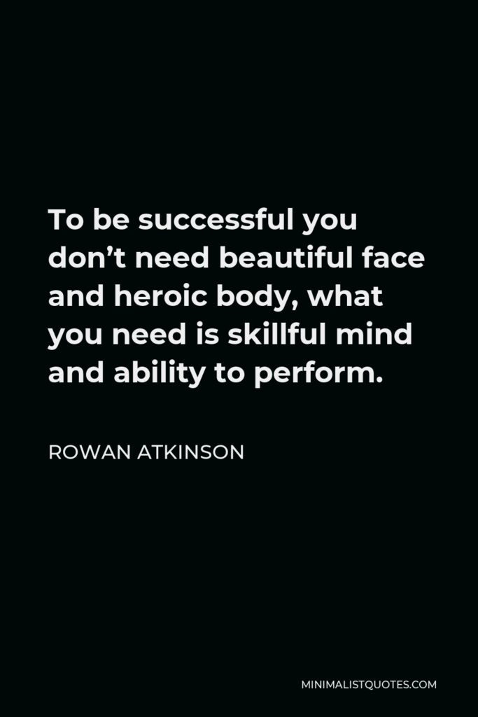 Rowan Atkinson Quote - To be successful you don't need beautiful face and heroic body, what you need is skillful mind and ability to perform.