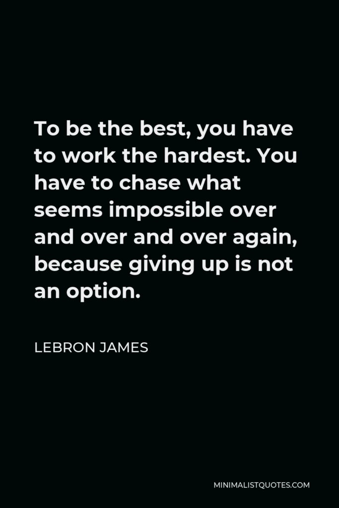 LeBron James Quote - To be the best, you have to work the hardest. You have to chase what seems impossible over and over and over again, because giving up is not an option.