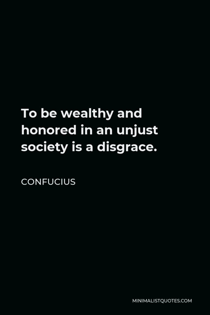 Confucius Quote - To be wealthy and honored in an unjust society is a disgrace.
