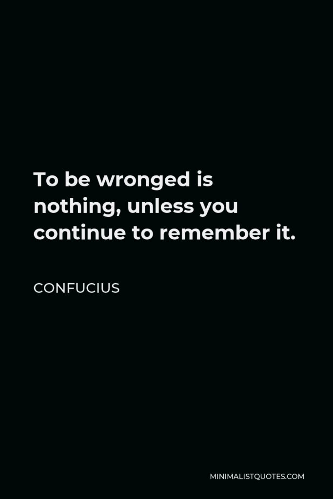 Confucius Quote - To be wronged is nothing, unless you continue to remember it.