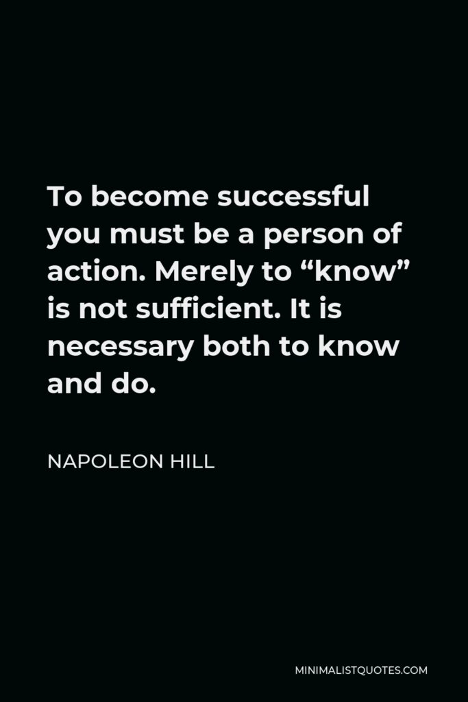 """Napoleon Hill Quote - To become successful you must be a person of action. Merely to """"know"""" is not sufficient. It is necessary both to know and do."""