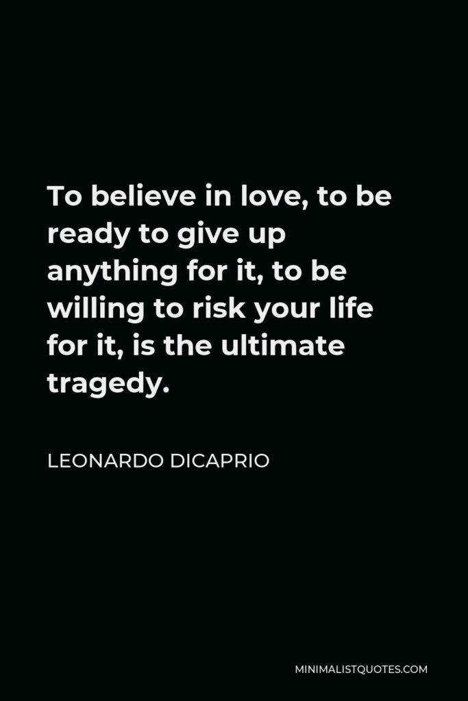 Leonardo DiCaprio Quote - To believe in love, to be ready to give up anything for it, to be willing to risk your life for it, is the ultimate tragedy.