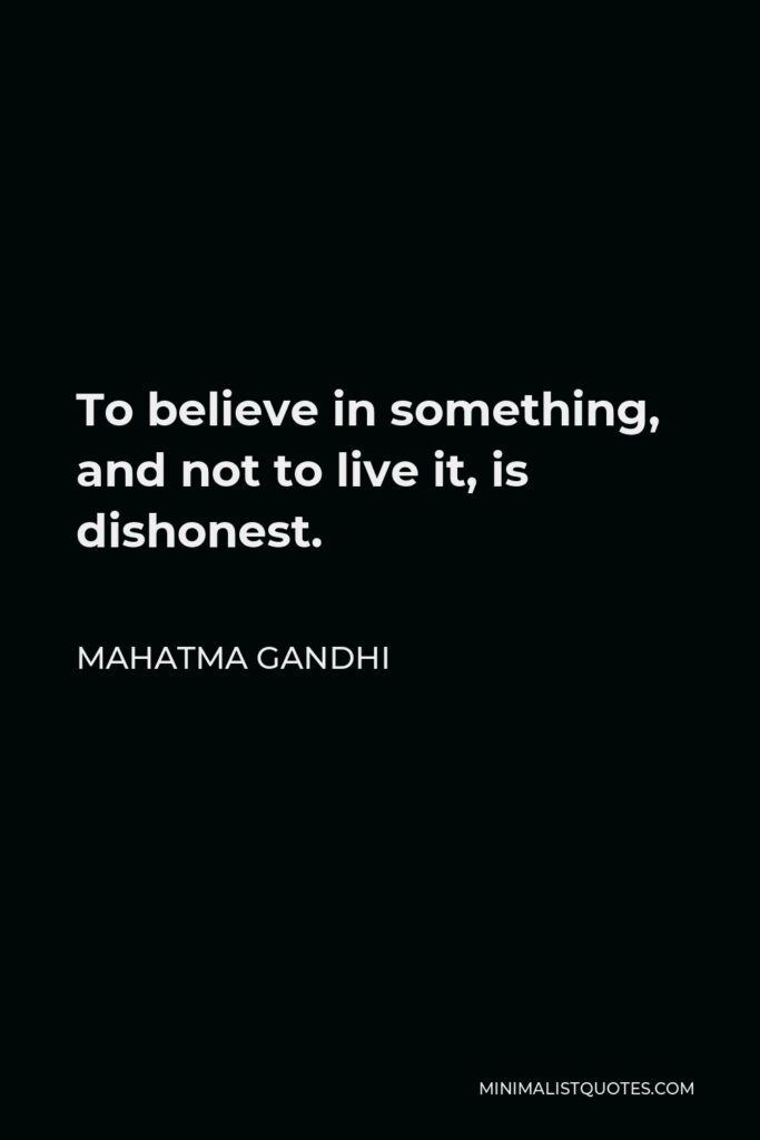 Mahatma Gandhi Quote - To believe in something, and not to live it, is dishonest.