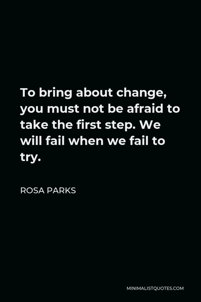Rosa Parks Quote - To bring about change, you must not be afraid to take the first step. We will fail when we fail to try.