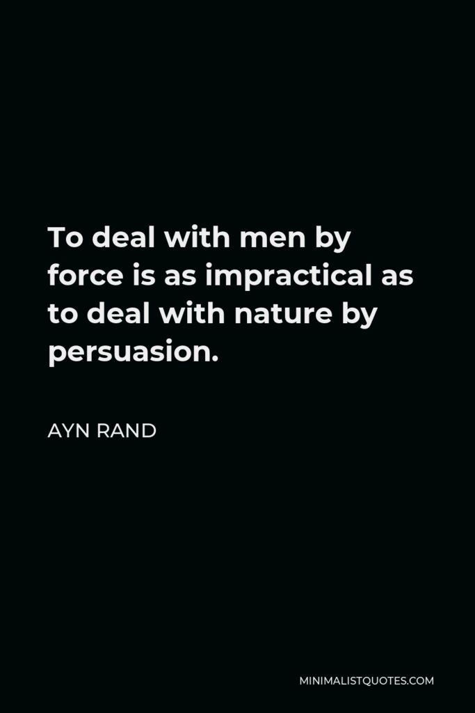 Ayn Rand Quote - To deal with men by force is as impractical as to deal with nature by persuasion.