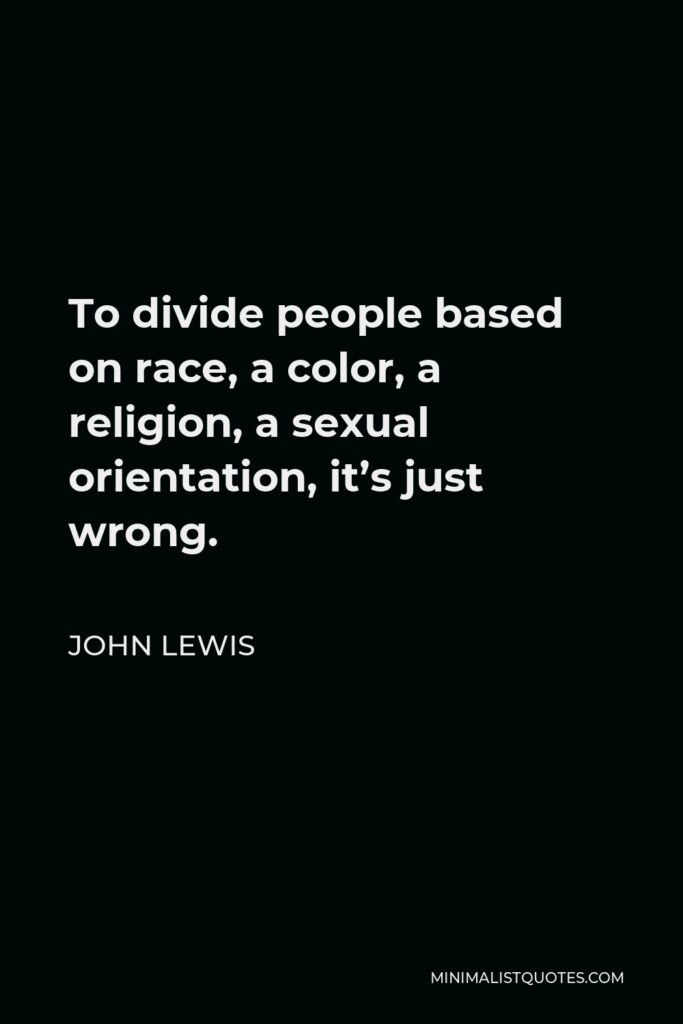 John Lewis Quote - To divide people based on race, a color, a religion, a sexual orientation, it's just wrong.
