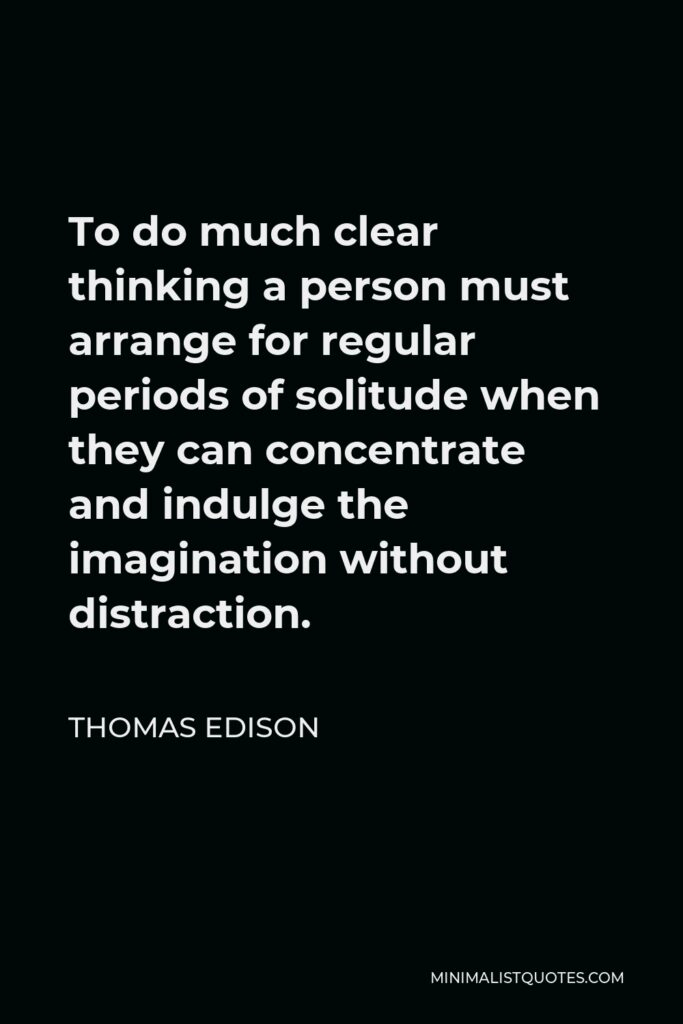 Thomas Edison Quote - To do much clear thinking a person must arrange for regular periods of solitude when they can concentrate and indulge the imagination without distraction.