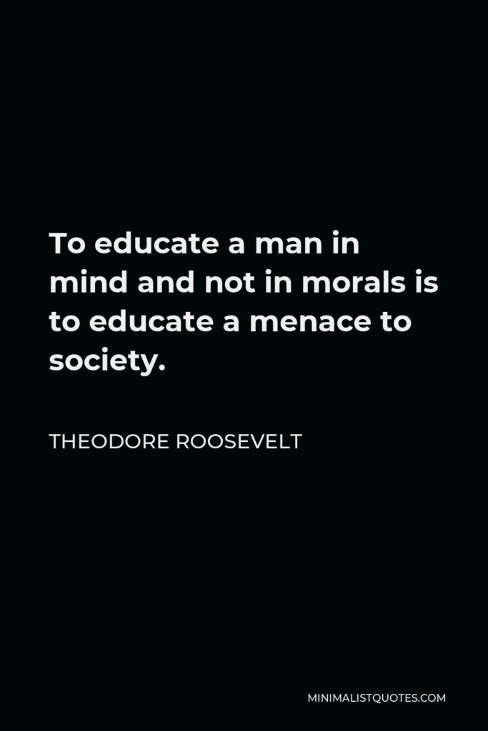 Theodore Roosevelt Quote - To educate a man in mind and not in morals is to educate a menace to society.