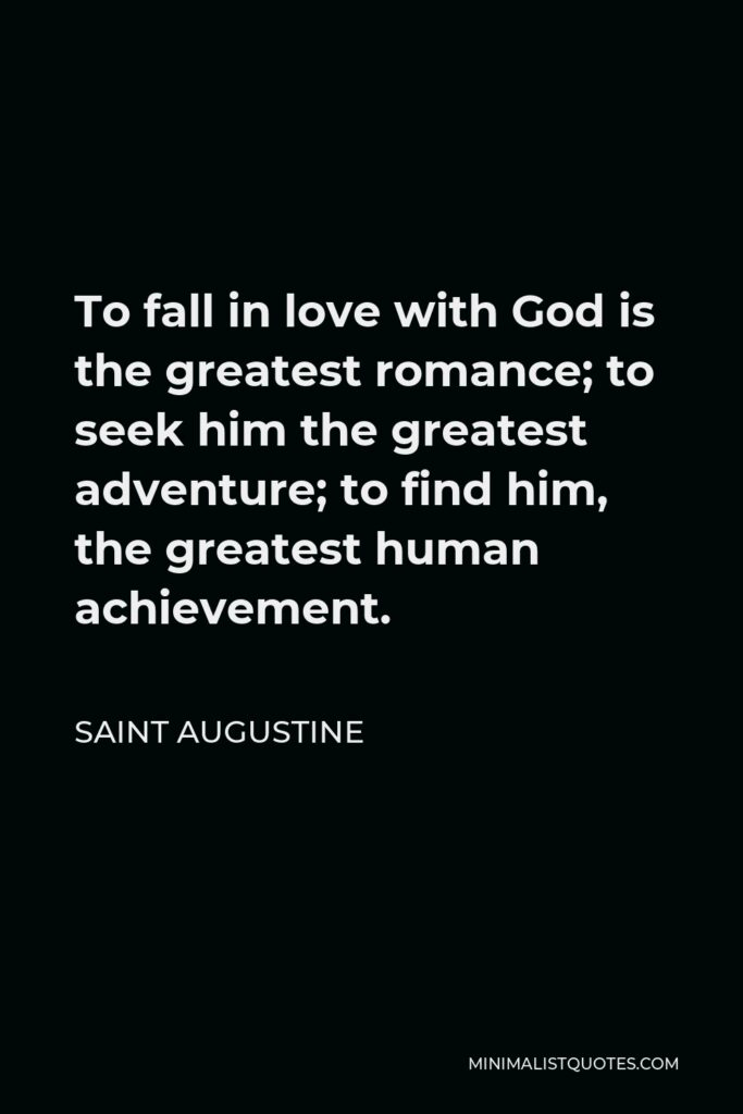 Saint Augustine Quote - To fall in love with God is the greatest romance; to seek him the greatest adventure; to find him, the greatest human achievement.