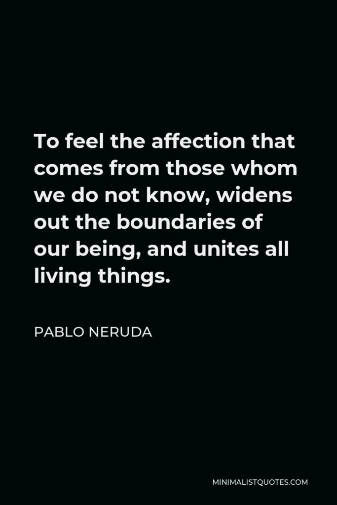 Pablo Neruda Quote - To feel the affection that comes from those whom we do not know, widens out the boundaries of our being, and unites all living things.