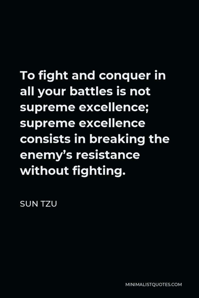 Sun Tzu Quote - To fight and conquer in all your battles is not supreme excellence; supreme excellence consists in breaking the enemy's resistance without fighting.
