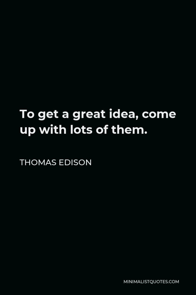 Thomas Edison Quote - To get a great idea, come up with lots of them.