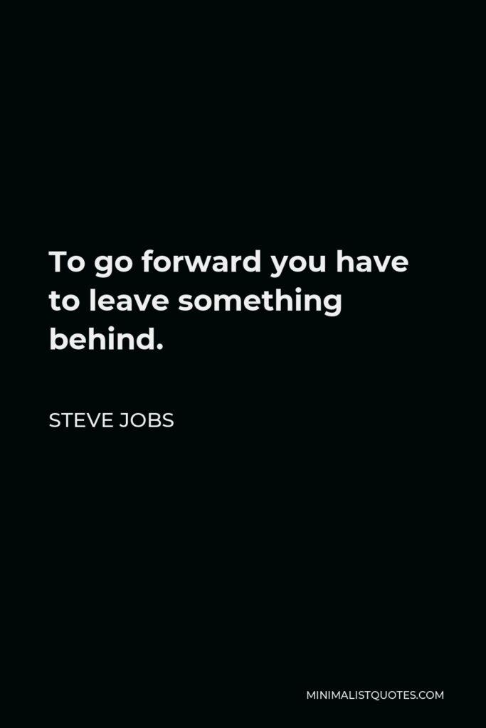 Steve Jobs Quote - To go forward you have to leave something behind.