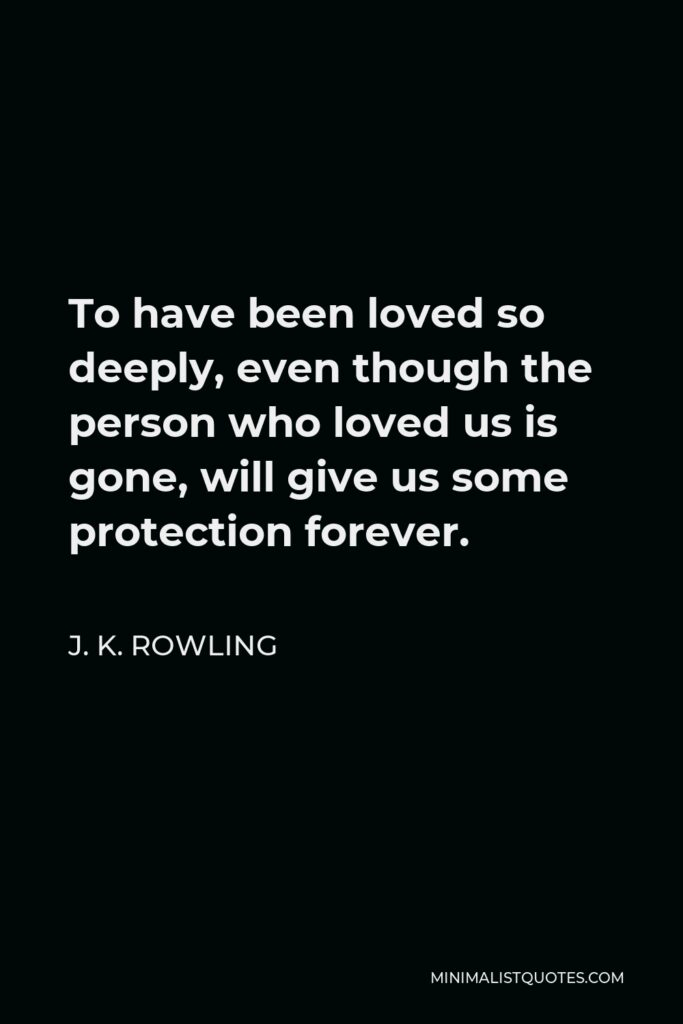 J. K. Rowling Quote - To have been loved so deeply, even though the person who loved us is gone, will give us some protection forever.