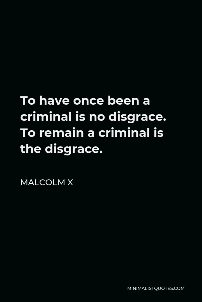 Malcolm X Quote - To have once been a criminal is no disgrace. To remain a criminal is the disgrace.