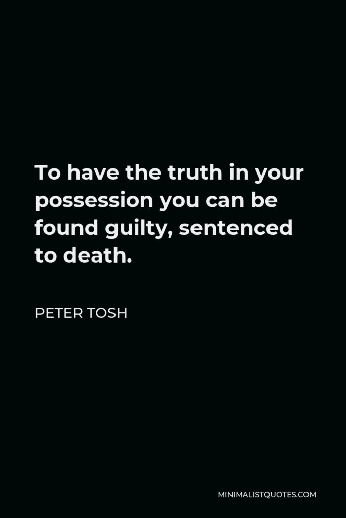 Peter Tosh Quote - To have the truth in your possession you can be found guilty, sentenced to death.