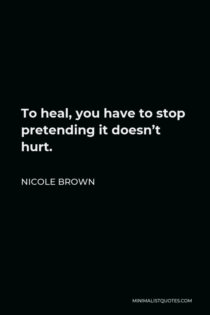 Nicole Brown Quote - To heal, you have to stop pretending it doesn't hurt.