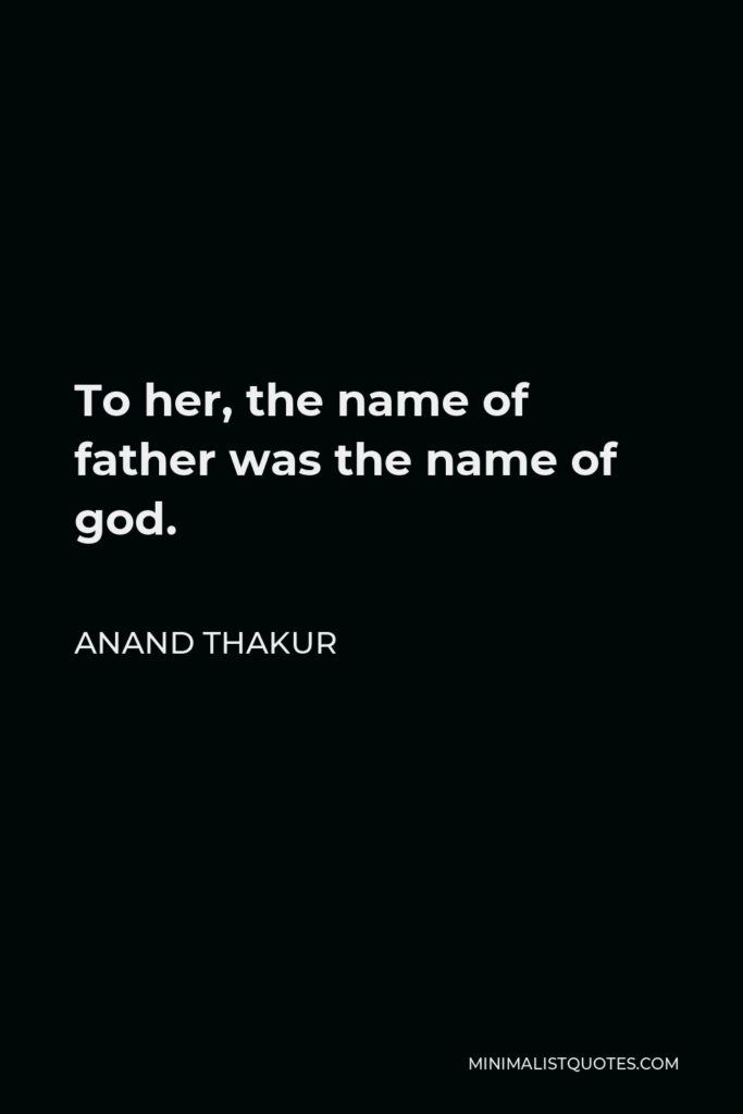 Anand Thakur Quote - To her, the name of father was the name of god.