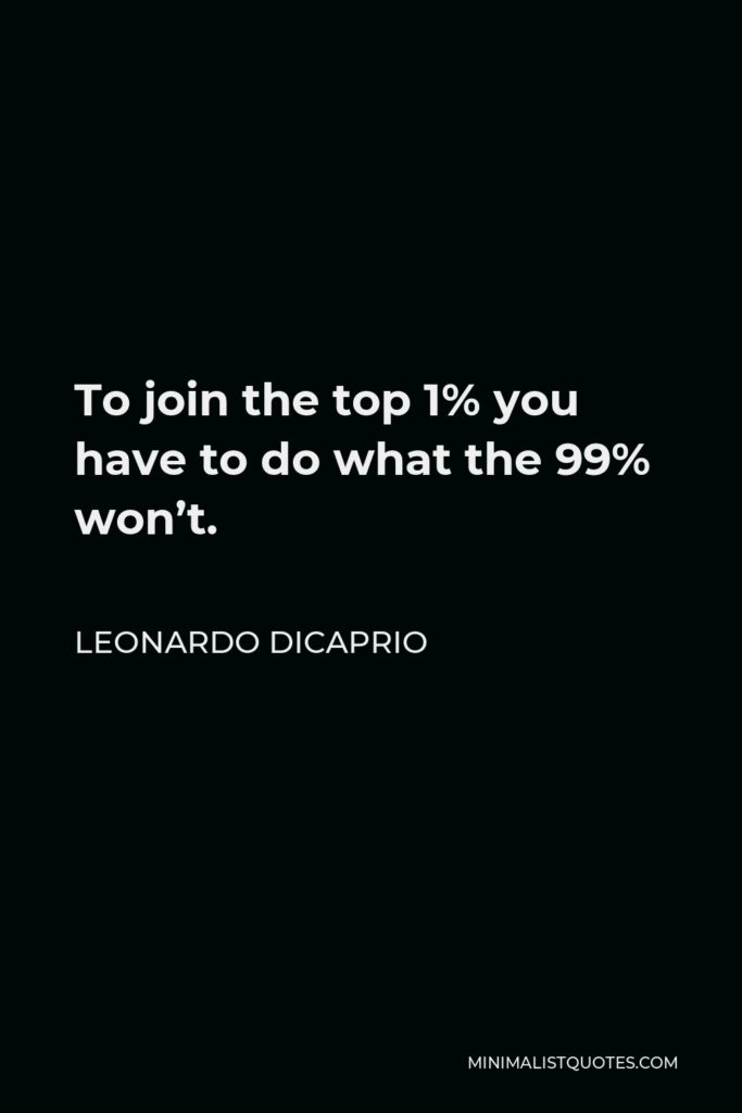 Leonardo DiCaprio Quote - To join the top 1% you have to do what the 99% won't.